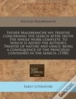 Father Malebranche His Treatise Concerning The Search After Truth The Whole Work Complete. To Which Is Added The Author'S Treatise Of Nature And Grace