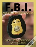 F.B.I.: Faithful Bible Investigators; Examining The Evidence Of A Christian