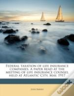 Federal Taxation Of Life Insurance Companies. A Paper Read At The Meeting Of Life Insurance Counsel Held At Atlantic City, May, 1917