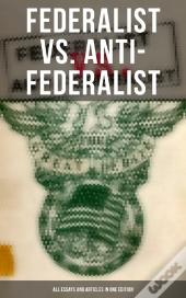 Federalist Vs. Anti-Federalist: All Essays And Articles In One Edition