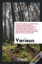 Field Practice; An Inspection Manual For Property Owners, Fire Departments And Inspection Offices, Covering Fire Hazards And Their Safeguarding And Fi