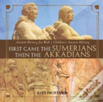 First Came The Sumerians Then The Akkadians - Ancient History For Kids - Children'S Ancient History