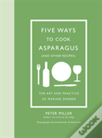 Five Ways To Cook Asparagus (And Other Recipes): The Art And Practice Of Making Dinner