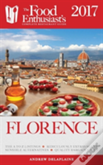 Florence - 2017: The Food Enthusiast'S Complete Restaurant Guide