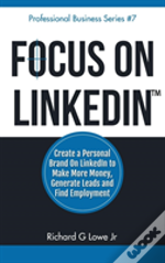 Focus On Linkedin: Create A Personal Brand On Linkedin? To Make More Money, Generate Leads, And Find Employment