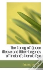 Foray Of Queen Meave And Other Legends Of Ireland'S Heroic Age