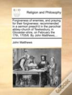 Forgiveness Of Enemies, And Praying For Their Forgiveness: Recommended In A Sermon Preach'D In The Parochial Abbey-Church Of Tewkesbury, In Glocester-