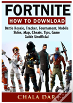 Fortnite How To Download, Battle Royale, Tracker, Tournament, Mobile, Skins, Map, Cheats, Tips, Game Guide Unofficial