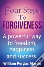 Four Steps To Forgiveness: A Powerful Way To Freedom, Happiness And Success.