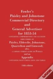 Fowler'S Paisley And Johnstone Commercial Directory And General Advertiser For 1853-54 Containing Comprehensive And Accurate Directories Of Paisley, Elderslie, Johnstone, Quarrelton And Linwood; Also,
