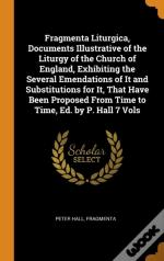 Fragmenta Liturgica, Documents Illustrative Of The Liturgy Of The Church Of England, Exhibiting The Several Emendations Of It And Substitutions For It, That Have Been Proposed From Time To Time, Ed. B