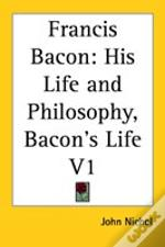 Francis Bacon: His Life And Philosophy, Bacon'S Life V1
