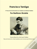 Francisco Tarrega: 17 Pieces From The Romantic Era In Tablature And Modern Notation For Baritone Ukulele
