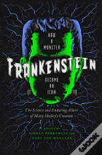 Frankenstein - How A Monster Became An Icon: The Science And Enduring Allure Of Mary Shelley?S Creation