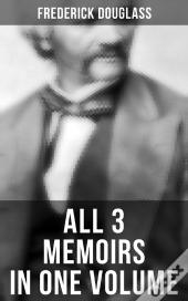 Frederick Douglass: All 3 Memoirs In One Volume