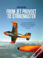 From Jet Provost To Strikemaster: A Definitive History Of The Basic And Counter-Insurgent Aircraft At Home And Overseas