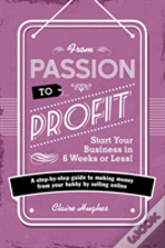 From Passion To Profit - Start Your Business In 6 Weeks Or Less!