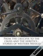 From The Crucifix To The Cross And The Heretics : Stories Of Western Mexico