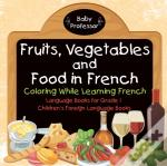 Fruits, Vegetables And Food In French - Coloring While Learning French - Language Books For Grade 1 | Children'S Foreign Language Books