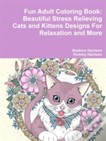 Fun Adult Coloring Book: Beautiful Stress Relieving Cats And Kittens Designs For Relaxation And More