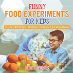 Funny Food Experiments For Kids - Science 4th Grade - Children'S Science Education Books