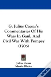 G. Julius Caesar'S Commentaries Of His Wars In Gaul, And Civil War With Pompey (1706)