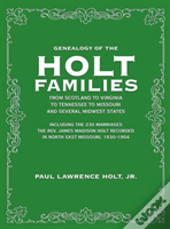 Genealogy Of The Holt Families From Scotland To Virginia  To Tennessee To Missouri And Several Midwest States