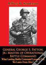 General George S. Patton, Jr.: Master Of Operational Battle Command. What Lasting Battle Command Lessons Can We Learn From Him?