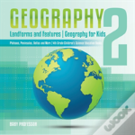 Geography 2 - Landforms And Features - Geography For Kids - Plateaus, Peninsulas, Deltas And More - 4th Grade Children'S Science Education Books
