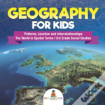 Geography For Kids - Patterns, Location And Interrelationships - The World In Spatial Terms - 3rd Grade Social Studies
