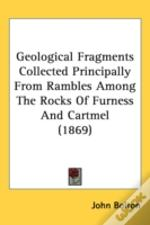 Geological Fragments Collected Principally From Rambles Among The Rocks Of Furness And Cartmel (1869)