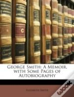 George Smith: A Memoir, With Some Pages