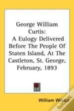 George William Curtis: A Eulogy Delivere