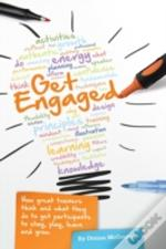 Get Engaged: How Great Trainers Think And What They Do To Get Participants To Stay, Play, Learn And Grow