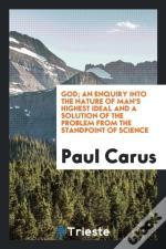 God; An Enquiry Into The Nature Of Man'S Highest Ideal And A Solution Of The Problem From The Standpoint Of Science