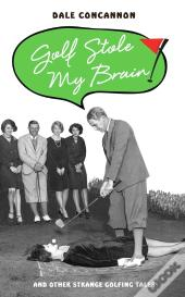 Golf Stole My Brain - And Other Strange Golfing Tales