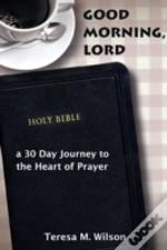 Good Morning, Lord: A 30 Day Journey To The Heart Of Prayer