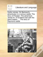 Gothic Stories. Sir Bertrand'S Adventures In A Ruinous Castle: The Story Of Fitzalan: The Adventure James Iii. Of Scotland Had With The Weird Sisters,