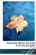 Gouverneur Morris; The Story Of His Life And Work