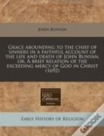 Grace Abounding To The Chief Of Sinners In A Faithful Account Of The Life And Death Of John Bunyan, Or, A Brief Relation Of The Exceeding Mercy Of God