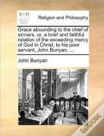 Grace Abounding To The Chief Of Sinners, Or, A Brief And Faithful Relation Of The Exceeding Mercy Of God In Christ, To His Poor Servant, John Bunyan.