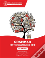 Grammar For The Well-Trained Mind: Red Workbook - A Complete Course For Young Writers, Aspiring Rhetoricians, And Anyone Else Who Needs To Underst