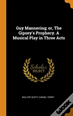Guy Mannering; Or, The Gipsey'S Prophecy. A Musical Play In Three Acts