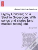 Gypsy Children; Or, A Stroll In Gypsydom. With Songs And Stories (And Musical Notes), Etc.