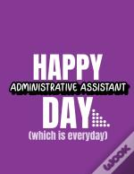 Happy Administrative Assistant Day Which Is Everyday