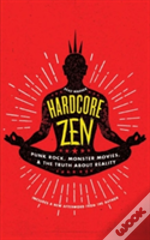 Hardcore Zen : Punk Rock, Monster Movies And The Truth About Reality