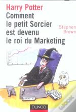 Harry Potter ; Comment Le Petit Sorcier Est Devenu Le Roi Du Marketing