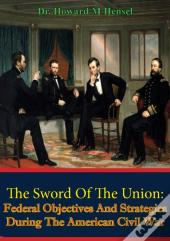 He Sword Of The Union: Federal Objectives And Strategies During The American Civil War [Illustrated Edition]