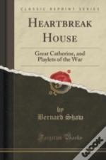 Heartbreak House: Great Catherine, And Playlets Of The War (Classic Reprint)