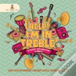 Help! I'M In Treble! A Child'S Introduction To Music - Music Book For Beginners - Children'S Musical Instruction & Study